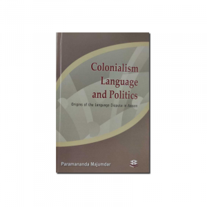 Colonialism Language and Politics: Origins of the Language Dispute in Assam By Paramananda Majumdar